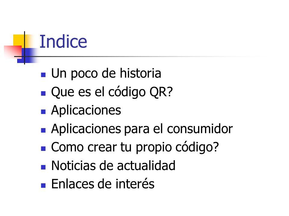 Indice Un poco de historia Que es el código QR? Aplicaciones Aplicaciones para el consumidor Como crear tu propio código? Noticias de actualidad Enlac