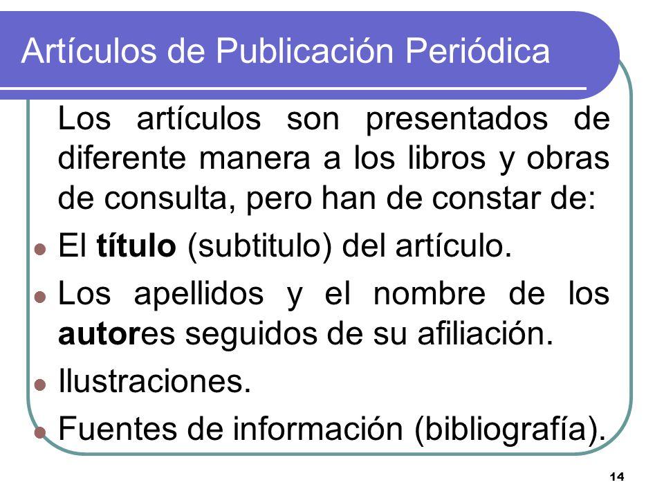 14 Artículos de Publicación Periódica Los artículos son presentados de diferente manera a los libros y obras de consulta, pero han de constar de: El t