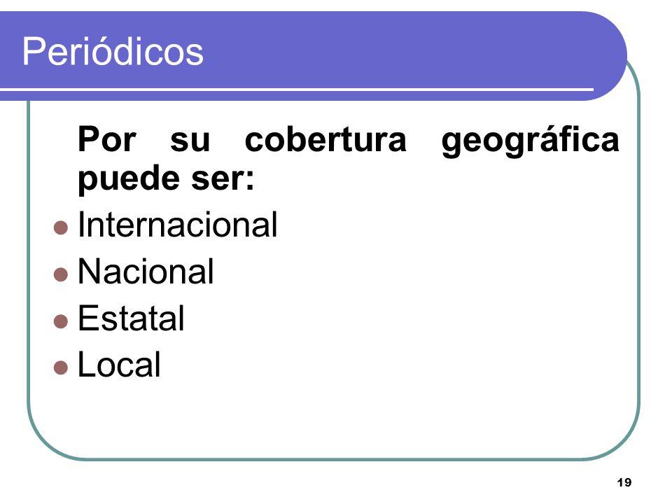 19 Periódicos Por su cobertura geográfica puede ser: Internacional Nacional Estatal Local