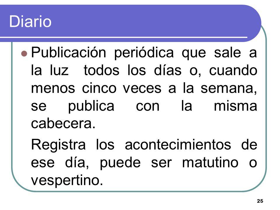 25 Diario Publicación periódica que sale a la luz todos los días o, cuando menos cinco veces a la semana, se publica con la misma cabecera. Registra l