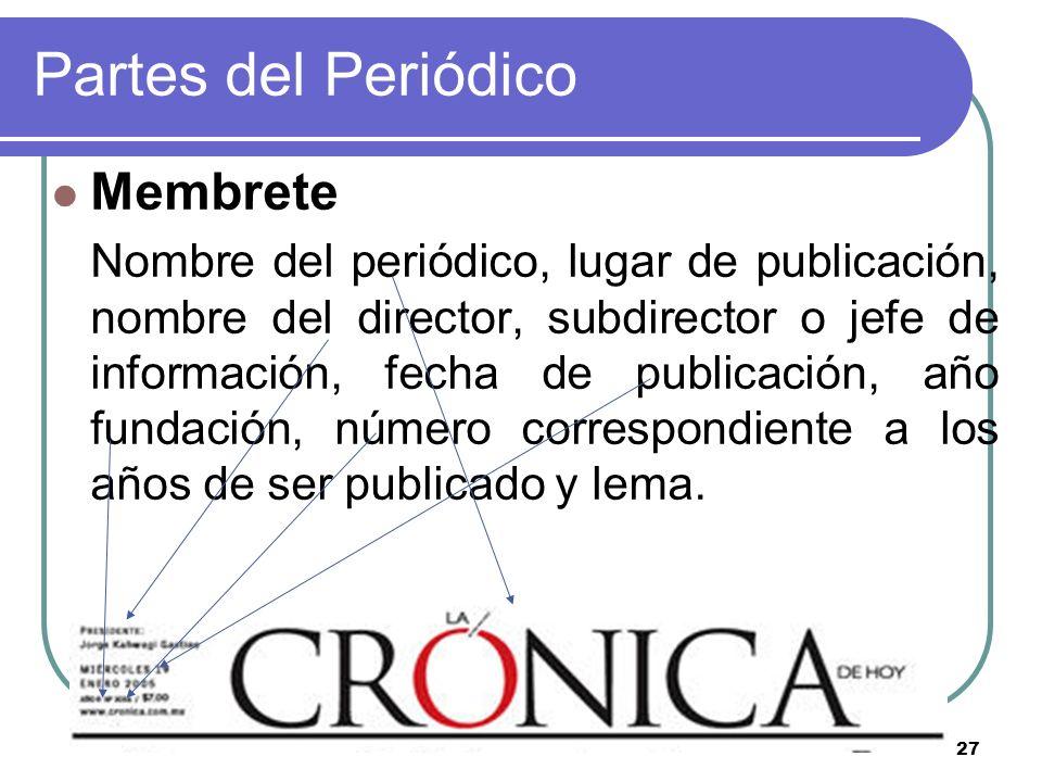 27 Partes del Periódico Membrete Nombre del periódico, lugar de publicación, nombre del director, subdirector o jefe de información, fecha de publicac