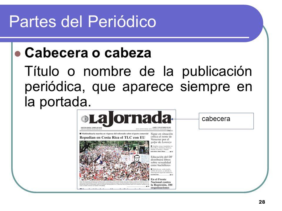 28 Partes del Periódico Cabecera o cabeza Título o nombre de la publicación periódica, que aparece siempre en la portada. cabecera