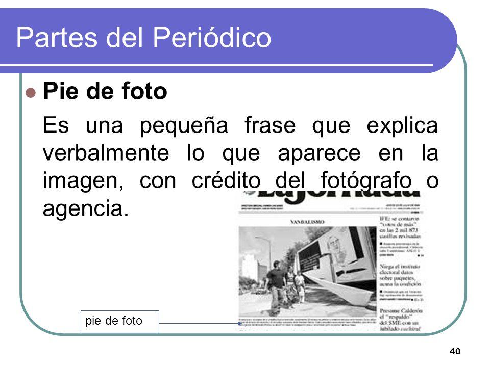 40 Partes del Periódico Pie de foto Es una pequeña frase que explica verbalmente lo que aparece en la imagen, con crédito del fotógrafo o agencia. pie