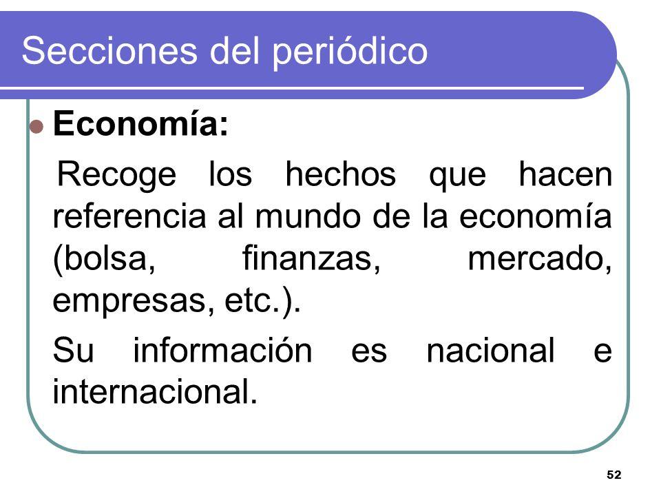 52 Secciones del periódico Economía: Recoge los hechos que hacen referencia al mundo de la economía (bolsa, finanzas, mercado, empresas, etc.). Su inf