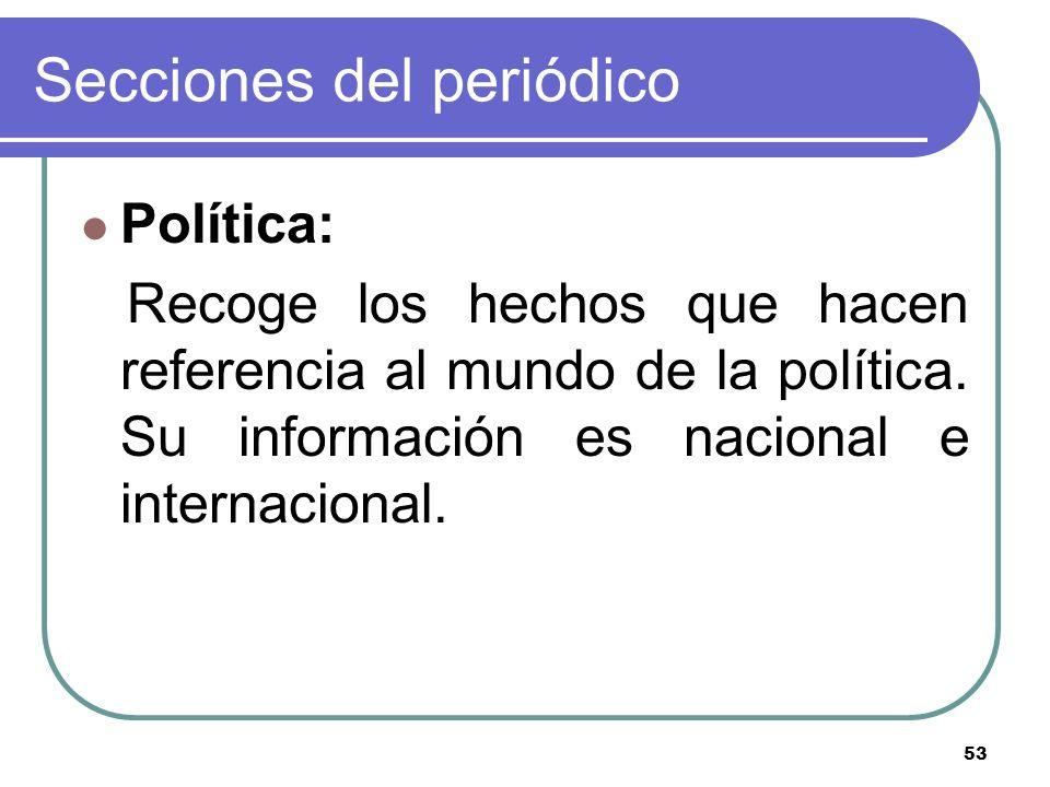 53 Secciones del periódico Política: Recoge los hechos que hacen referencia al mundo de la política. Su información es nacional e internacional.