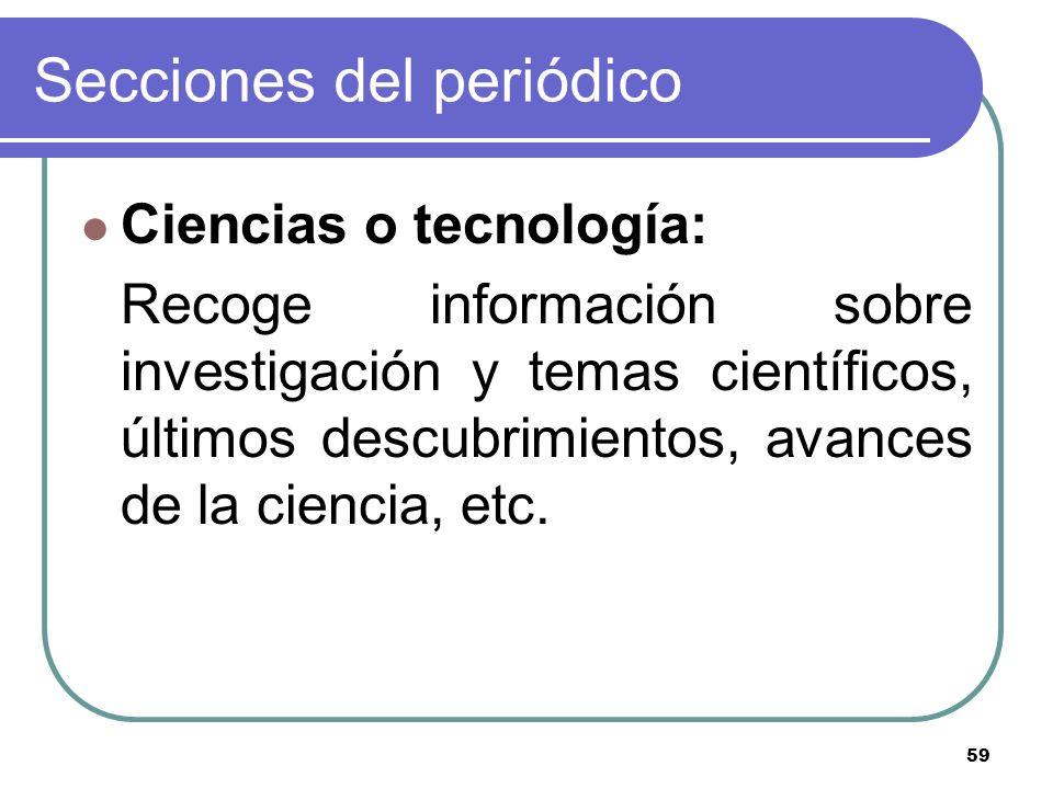 59 Secciones del periódico Ciencias o tecnología: Recoge información sobre investigación y temas científicos, últimos descubrimientos, avances de la c