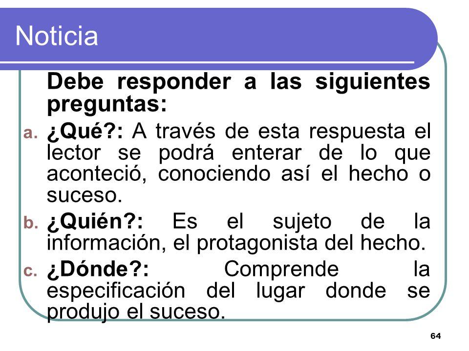 64 Noticia Debe responder a las siguientes preguntas: a. ¿Qué?: A través de esta respuesta el lector se podrá enterar de lo que aconteció, conociendo