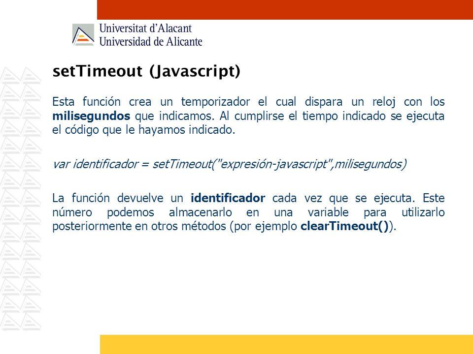 setTimeout (Javascript) Esta función crea un temporizador el cual dispara un reloj con los milisegundos que indicamos. Al cumplirse el tiempo indicado