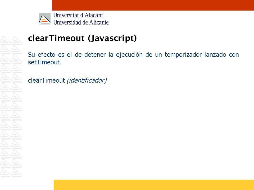 clearTimeout (Javascript) Su efecto es el de detener la ejecución de un temporizador lanzado con setTimeout. clearTimeout (identificador)