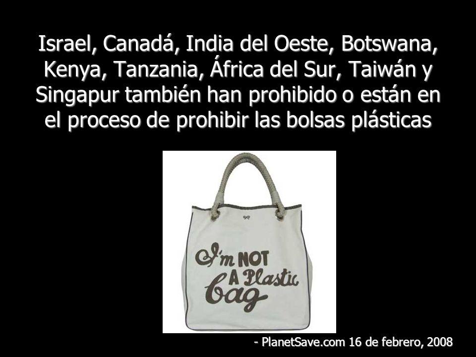 Israel, Canadá, India del Oeste, Botswana, Kenya, Tanzania, África del Sur, Taiwán y Singapur también han prohibido o están en el proceso de prohibir las bolsas plásticas - PlanetSave.com 16 de febrero, 2008