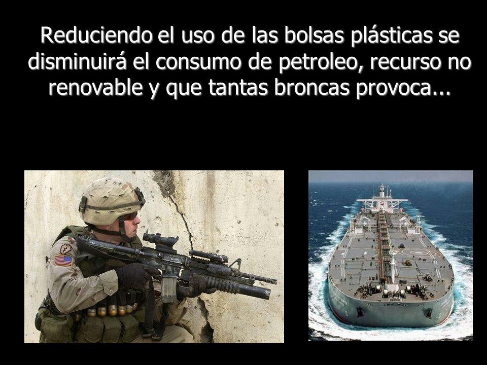 Reduciendo el uso de las bolsas plásticas se disminuirá el consumo de petroleo, recurso no renovable y que tantas broncas provoca...
