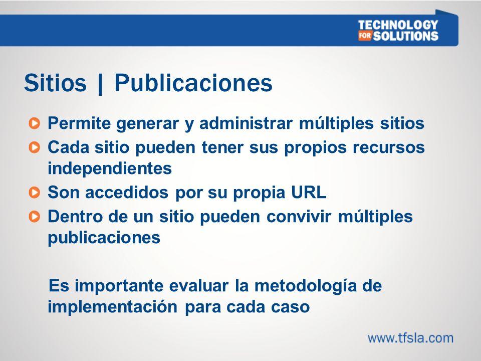 Sitios | Publicaciones Permite generar y administrar múltiples sitios Cada sitio pueden tener sus propios recursos independientes Son accedidos por su propia URL Dentro de un sitio pueden convivir múltiples publicaciones Es importante evaluar la metodología de implementación para cada caso