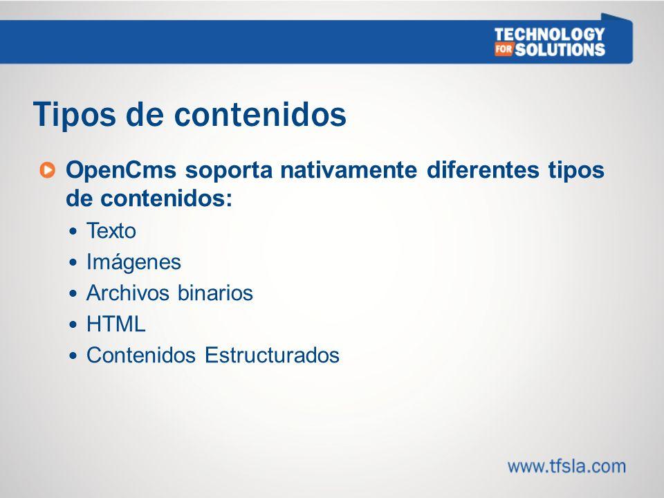 Tipos de contenidos OpenCms soporta nativamente diferentes tipos de contenidos: Texto Imágenes Archivos binarios HTML Contenidos Estructurados