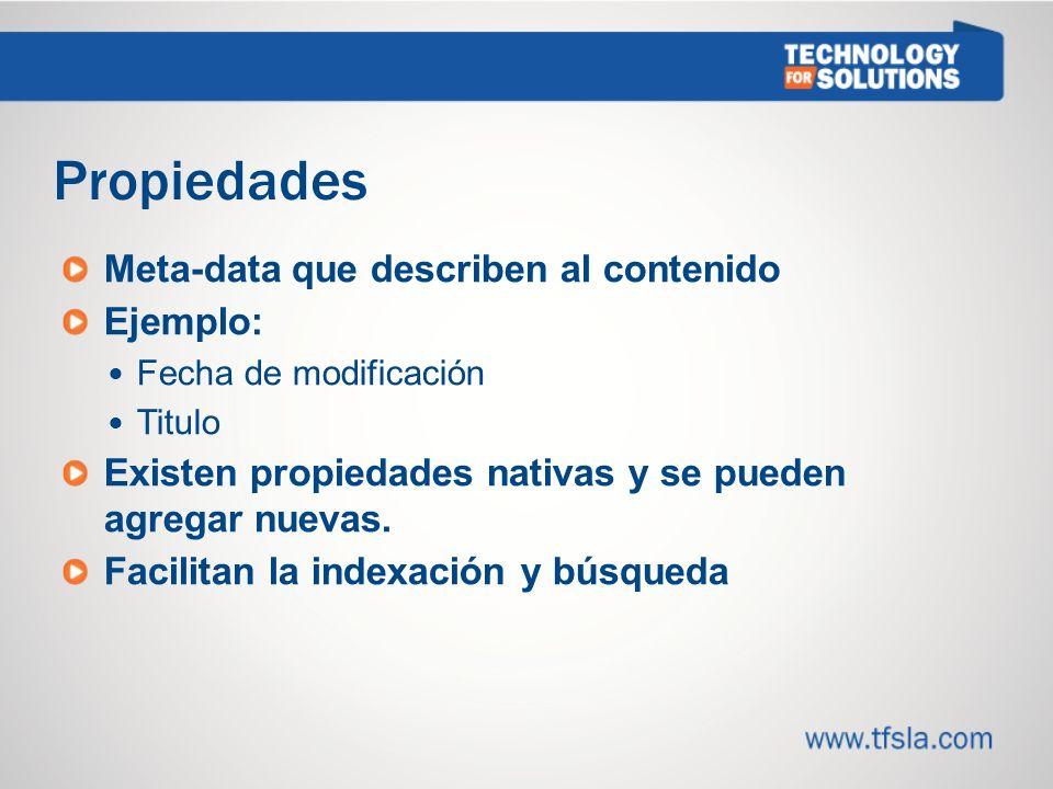 Propiedades Meta-data que describen al contenido Ejemplo: Fecha de modificación Titulo Existen propiedades nativas y se pueden agregar nuevas.