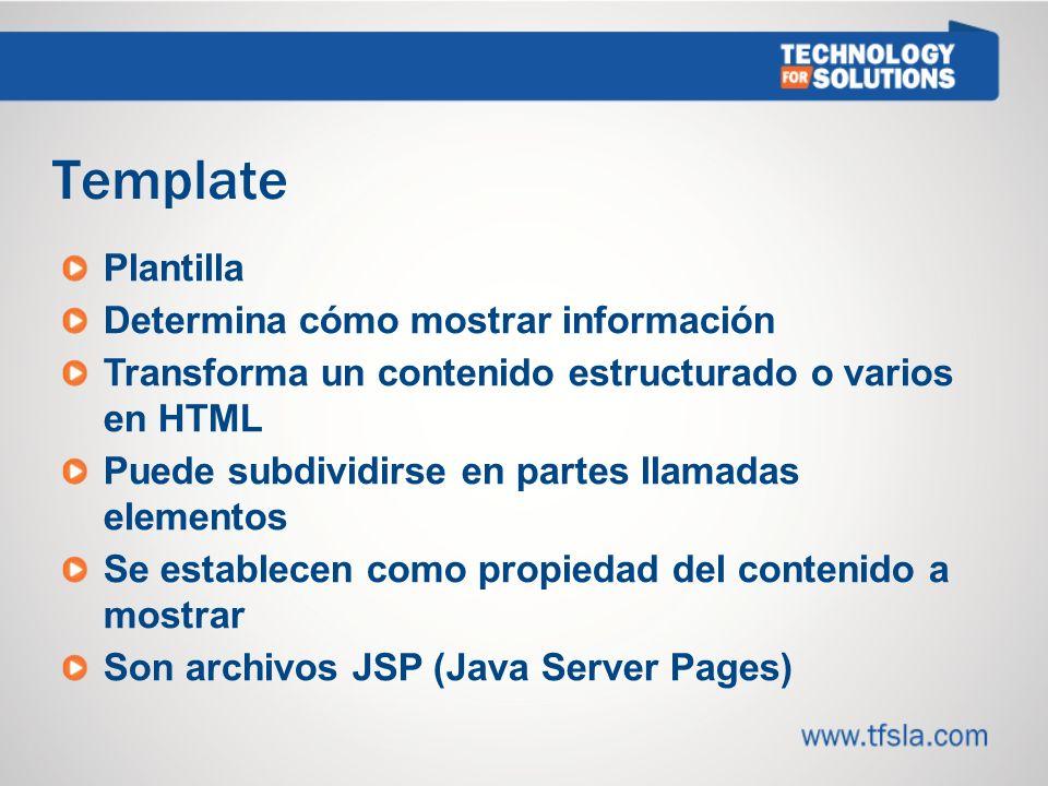 Template Plantilla Determina cómo mostrar información Transforma un contenido estructurado o varios en HTML Puede subdividirse en partes llamadas elementos Se establecen como propiedad del contenido a mostrar Son archivos JSP (Java Server Pages)