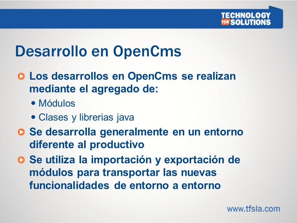 Desarrollo en OpenCms Los desarrollos en OpenCms se realizan mediante el agregado de: Módulos Clases y librerias java Se desarrolla generalmente en un entorno diferente al productivo Se utiliza la importación y exportación de módulos para transportar las nuevas funcionalidades de entorno a entorno