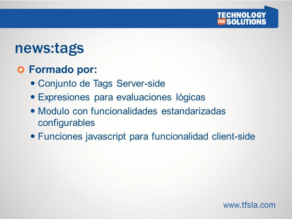 news:tags Formado por: Conjunto de Tags Server-side Expresiones para evaluaciones lógicas Modulo con funcionalidades estandarizadas configurables Funciones javascript para funcionalidad client-side
