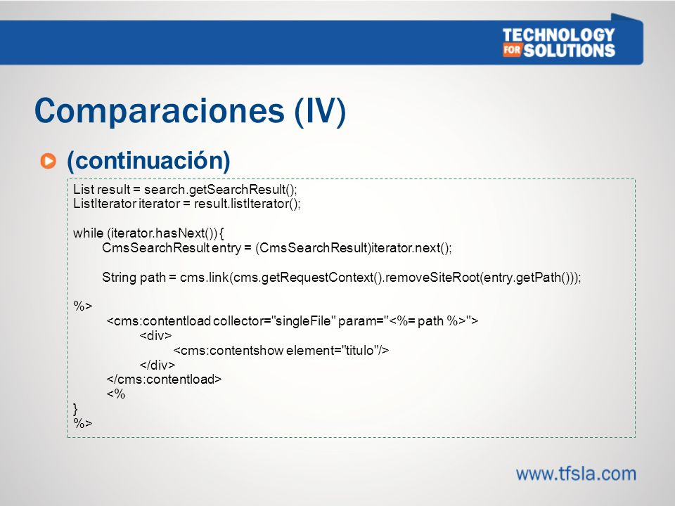 Comparaciones (IV) (continuación) List result = search.getSearchResult(); ListIterator iterator = result.listIterator(); while (iterator.hasNext()) { CmsSearchResult entry = (CmsSearchResult)iterator.next(); String path = cms.link(cms.getRequestContext().removeSiteRoot(entry.getPath())); %> > <% } %>