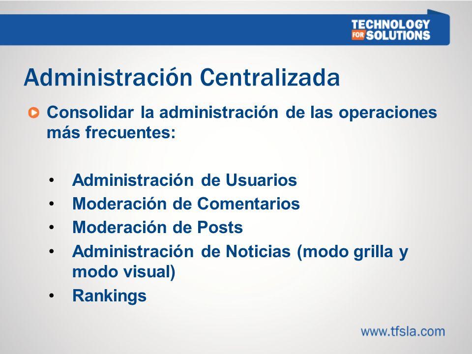 Administración Centralizada Consolidar la administración de las operaciones más frecuentes: Administración de Usuarios Moderación de Comentarios Moderación de Posts Administración de Noticias (modo grilla y modo visual) Rankings