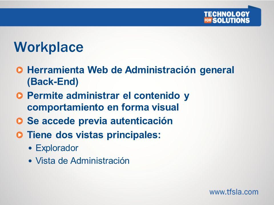 Workplace Herramienta Web de Administración general (Back-End) Permite administrar el contenido y comportamiento en forma visual Se accede previa autenticación Tiene dos vistas principales: Explorador Vista de Administración