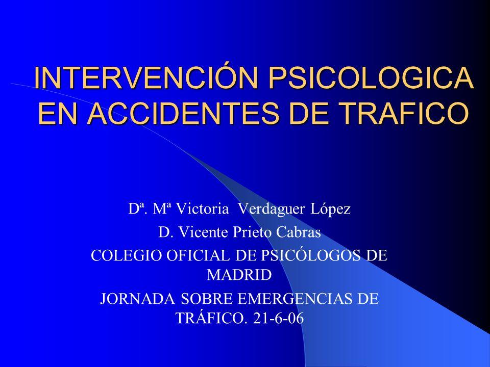 INTERVENCIÓN PSICOLOGICA EN ACCIDENTES DE TRAFICO Dª. Mª Victoria Verdaguer López D. Vicente Prieto Cabras COLEGIO OFICIAL DE PSICÓLOGOS DE MADRID JOR