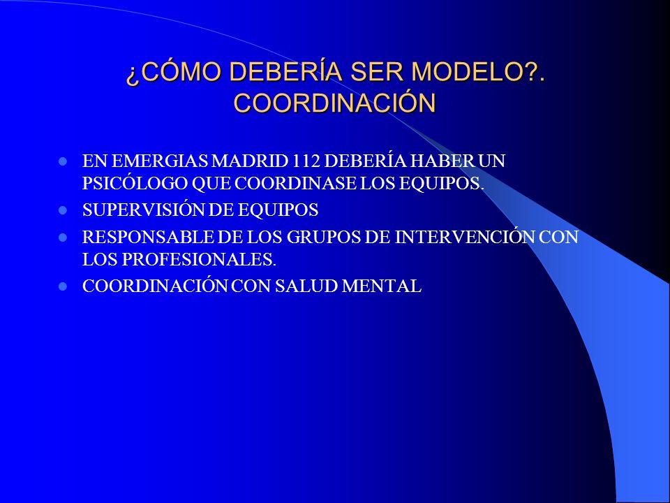 ¿CÓMO DEBERÍA SER MODELO?. COORDINACIÓN EN EMERGIAS MADRID 112 DEBERÍA HABER UN PSICÓLOGO QUE COORDINASE LOS EQUIPOS. SUPERVISIÓN DE EQUIPOS RESPONSAB