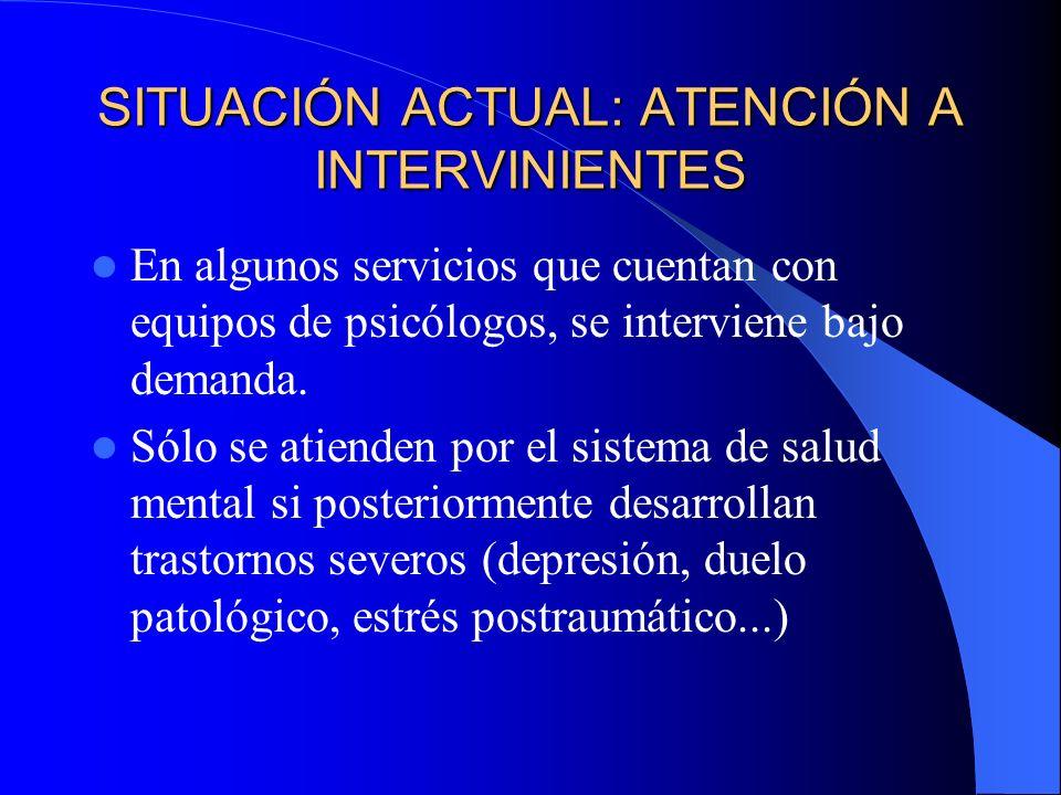 SITUACIÓN ACTUAL: ATENCIÓN A INTERVINIENTES En algunos servicios que cuentan con equipos de psicólogos, se interviene bajo demanda. Sólo se atienden p