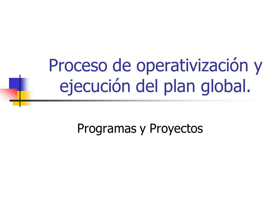 Proceso de operativización y ejecución del plan global. Programas y Proyectos