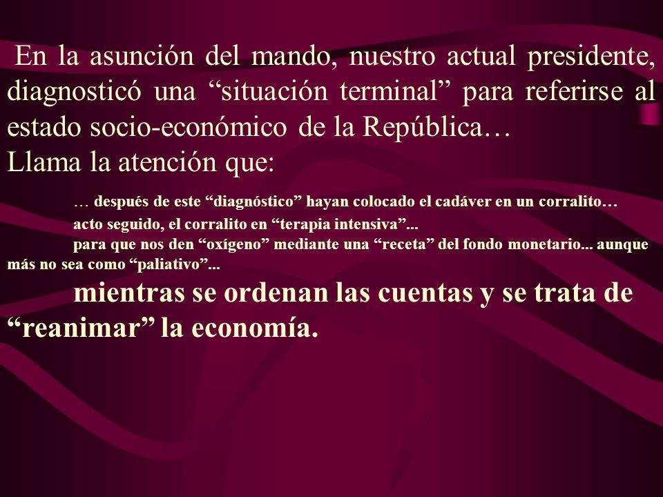 En la asunción del mando, nuestro actual presidente, diagnosticó una situación terminal para referirse al estado socio-económico de la República… Llam