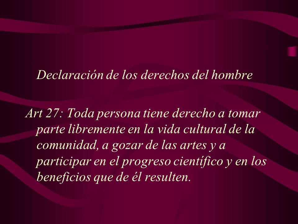 Declaración de los derechos del hombre Art 27: Toda persona tiene derecho a tomar parte libremente en la vida cultural de la comunidad, a gozar de las