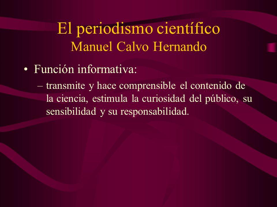 El periodismo científico Manuel Calvo Hernando Función informativa: –transmite y hace comprensible el contenido de la ciencia, estimula la curiosidad del público, su sensibilidad y su responsabilidad.