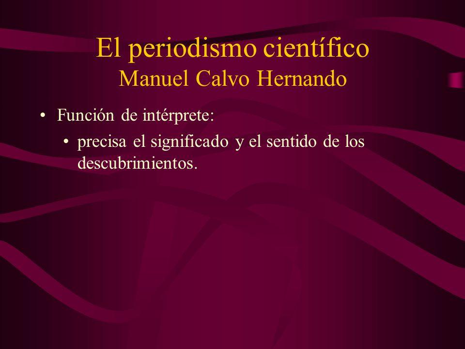 El periodismo científico Manuel Calvo Hernando Función de intérprete: precisa el significado y el sentido de los descubrimientos.