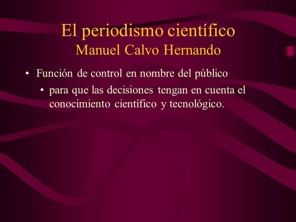 El periodismo científico Manuel Calvo Hernando Función de control en nombre del público para que las decisiones tengan en cuenta el conocimiento científico y tecnológico.
