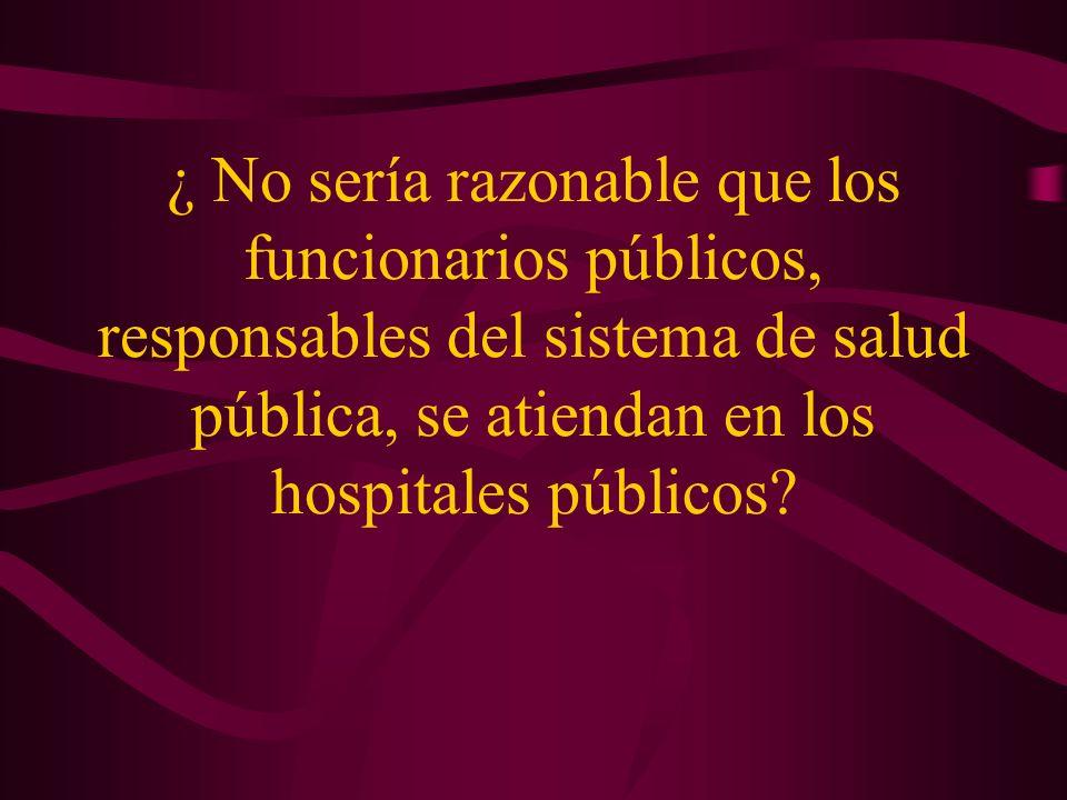 ¿ No sería razonable que los funcionarios públicos, responsables del sistema de salud pública, se atiendan en los hospitales públicos?