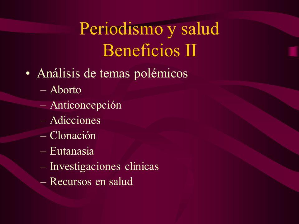 Periodismo y salud Beneficios II Análisis de temas polémicos –Aborto –Anticoncepción –Adicciones –Clonación –Eutanasia –Investigaciones clínicas –Recursos en salud