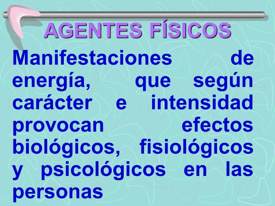 AGENTES FÍSICOS Manifestaciones de energía, que según carácter e intensidad provocan efectos biológicos, fisiológicos y psicológicos en las personas