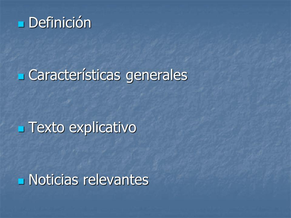 Definición Definición Características generales Características generales Texto explicativo Texto explicativo Noticias relevantes Noticias relevantes