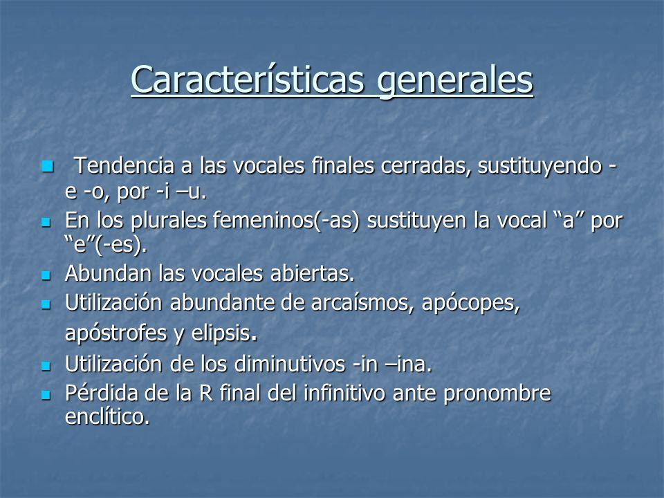 Características generales Tendencia a las vocales finales cerradas, sustituyendo - e -o, por -i –u. Tendencia a las vocales finales cerradas, sustituy