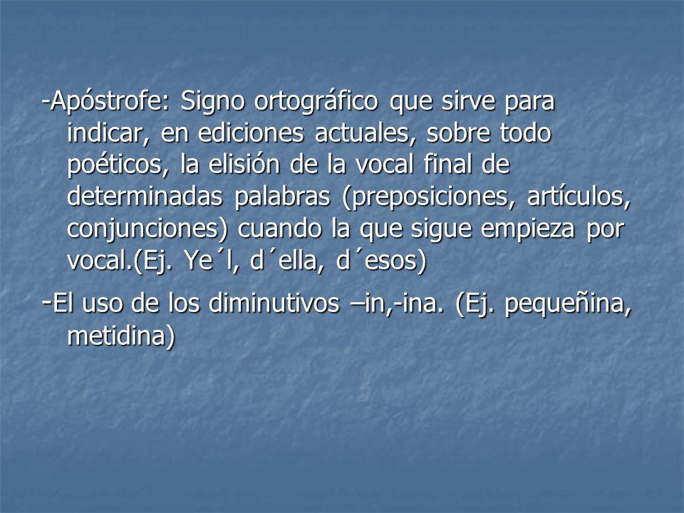 -Apóstrofe: Signo ortográfico que sirve para indicar, en ediciones actuales, sobre todo poéticos, la elisión de la vocal final de determinadas palabra