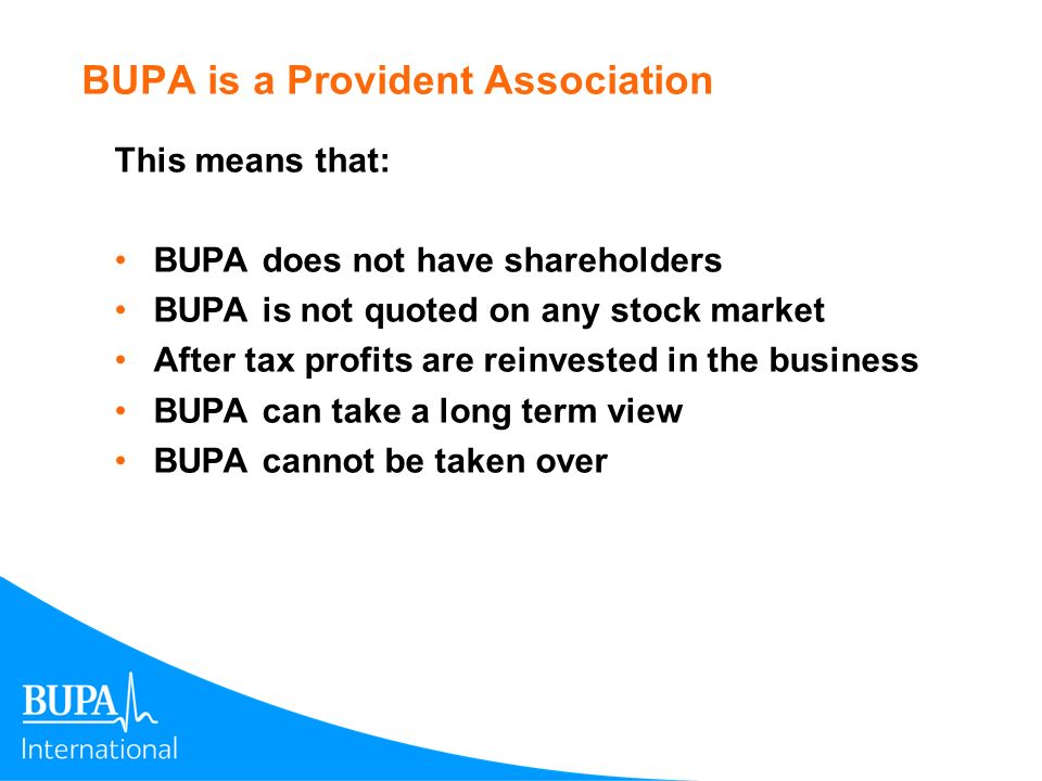 BUPA is a Provident Association This means that: BUPA does not have shareholders BUPA is not quoted on any stock market After tax profits are reinvest
