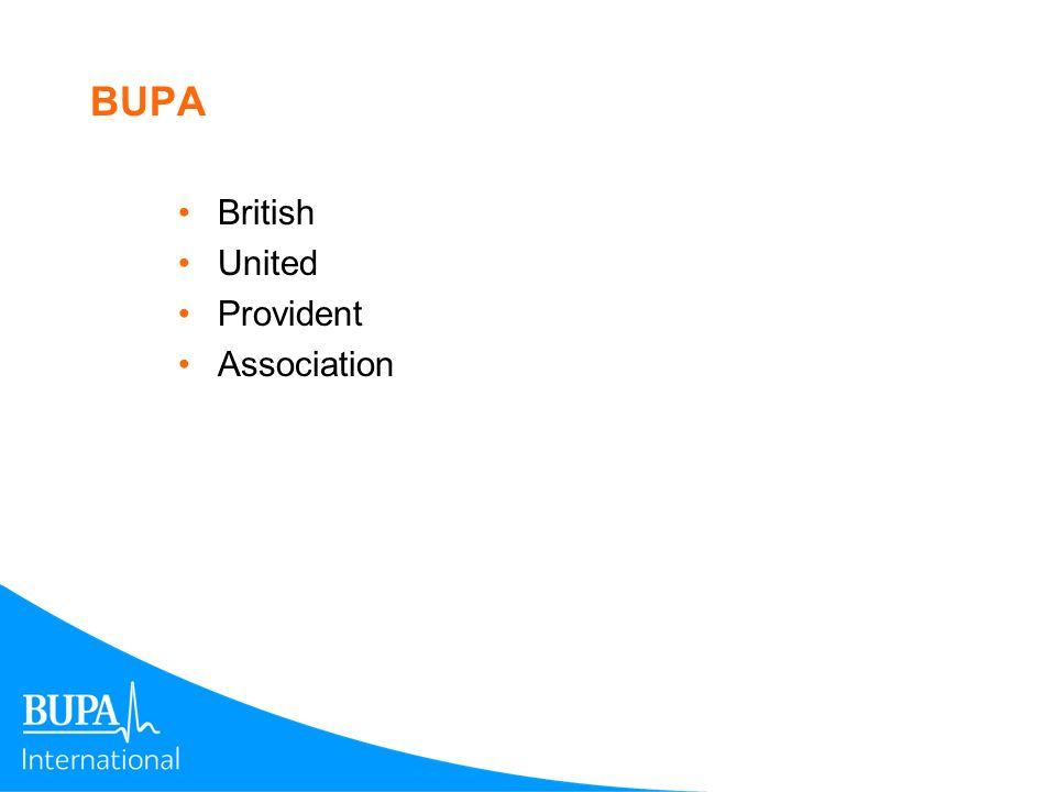 BUPA is a global Health and Care organisation $7.2bn revenues $3.1bn reserves 8.2 million insured Owns 28 Hospitals 23,000 beds in Nursing Homes In business since 1947