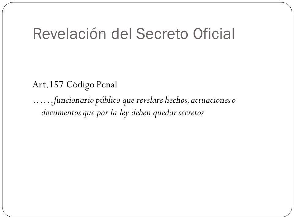 Revelación del Secreto Oficial Art.157 Código Penal ……funcionario público que revelare hechos, actuaciones o documentos que por la ley deben quedar se