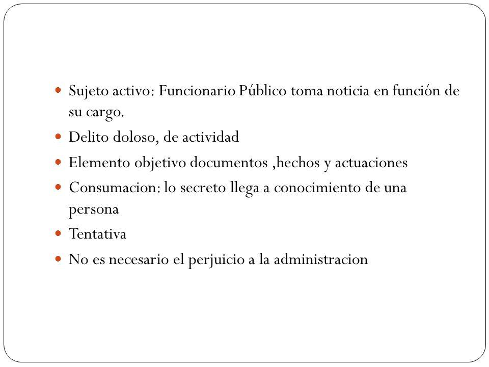 Sujeto activo: Funcionario Público toma noticia en función de su cargo. Delito doloso, de actividad Elemento objetivo documentos,hechos y actuaciones