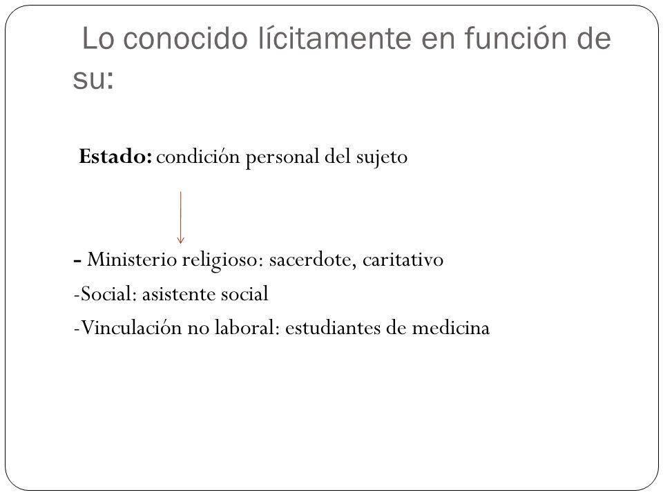 Lo conocido lícitamente en función de su: Estado: condición personal del sujeto - Ministerio religioso: sacerdote, caritativo -Social: asistente socia