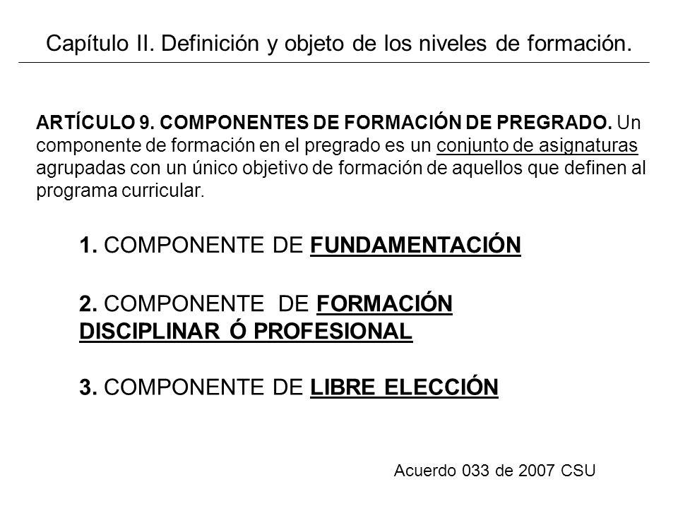 Acuerdo 033 de 2007 CSU ARTÍCULO 9. COMPONENTES DE FORMACIÓN DE PREGRADO. Un componente de formación en el pregrado es un conjunto de asignaturas agru