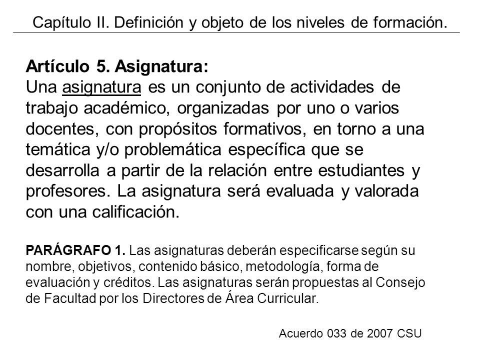 Acuerdo 033 de 2007 CSU Artículo 5. Asignatura: Una asignatura es un conjunto de actividades de trabajo académico, organizadas por uno o varios docent