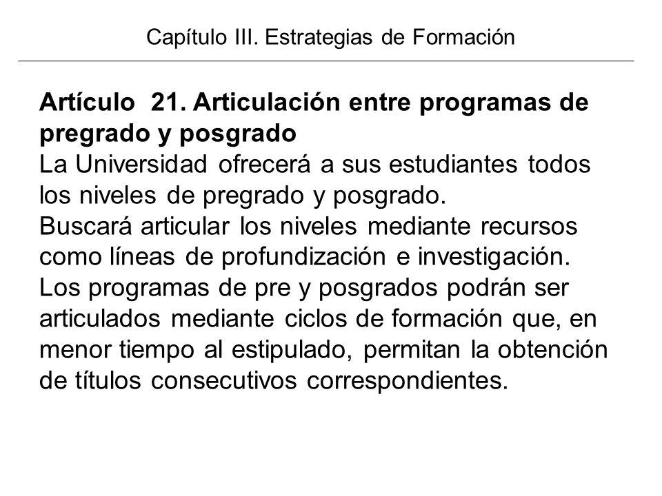 Capítulo III. Estrategias de Formación Artículo 21. Articulación entre programas de pregrado y posgrado La Universidad ofrecerá a sus estudiantes todo
