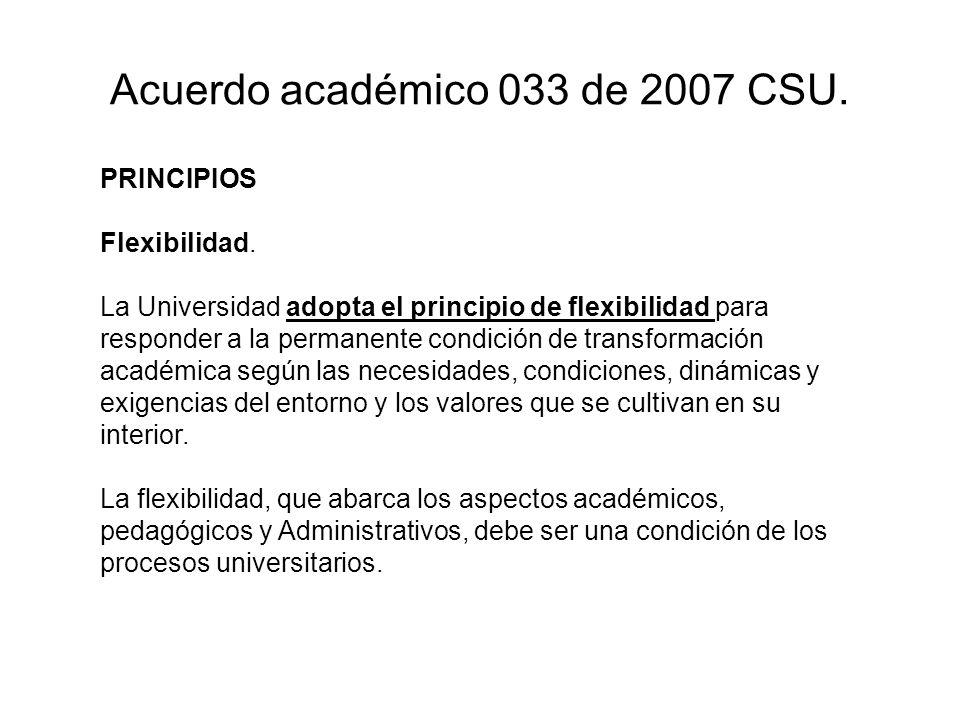 Acuerdo académico 033 de 2007 CSU. PRINCIPIOS Flexibilidad. La Universidad adopta el principio de flexibilidad para responder a la permanente condició