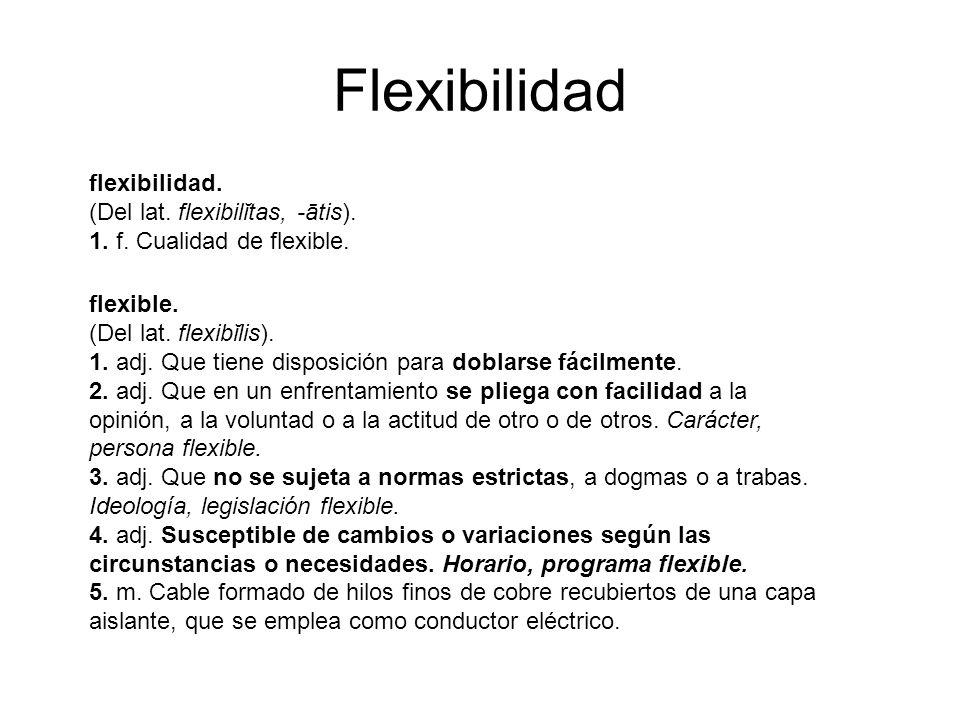Flexibilidad flexibilidad. (Del lat. flexibilĭtas, -ātis). 1. f. Cualidad de flexible. flexible. (Del lat. flexibĭlis). 1. adj. Que tiene disposición