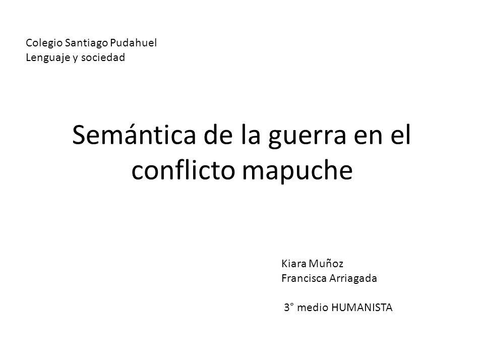 Semántica de la guerra en el conflicto mapuche Colegio Santiago Pudahuel Lenguaje y sociedad Kiara Muñoz Francisca Arriagada 3° medio HUMANISTA
